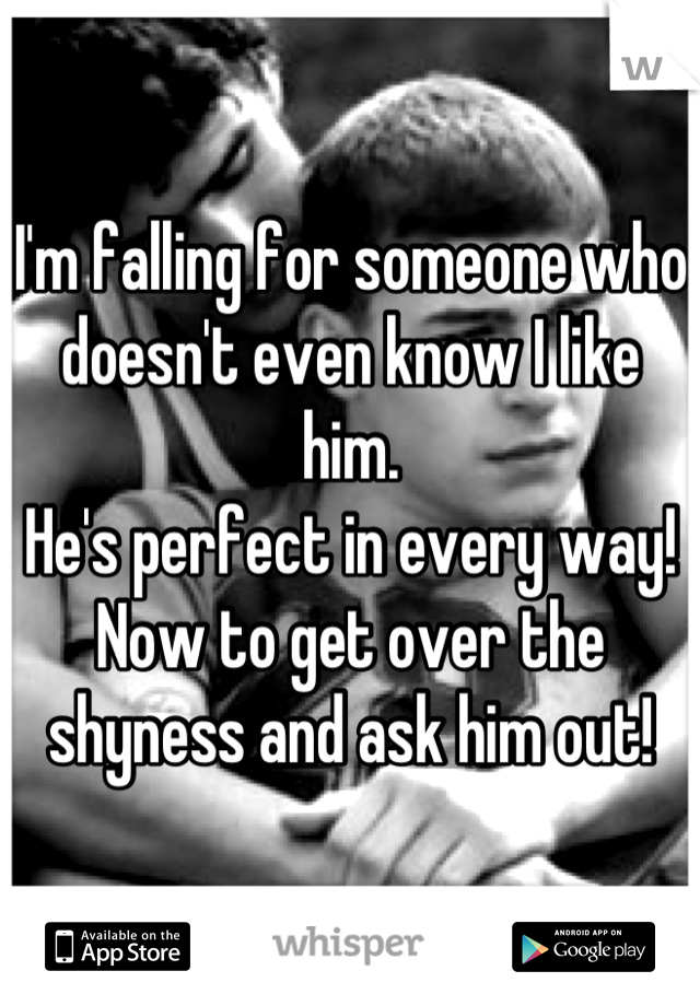 I'm falling for someone who doesn't even know I like him.  He's perfect in every way! Now to get over the shyness and ask him out!
