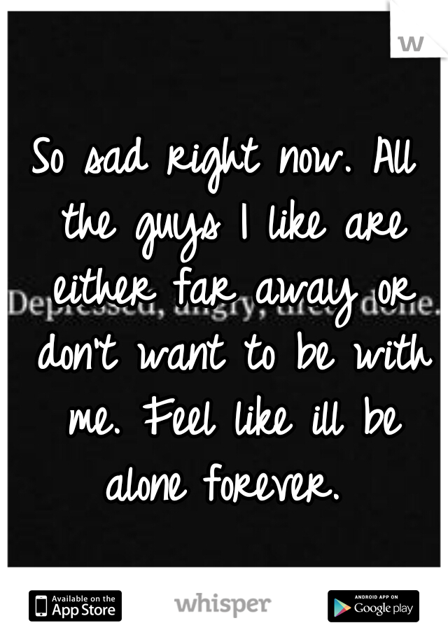 So sad right now. All the guys I like are either far away or don't want to be with me. Feel like ill be alone forever.