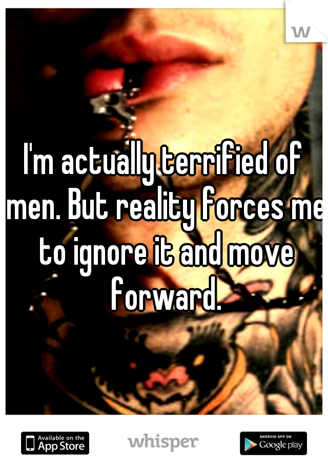 I'm actually terrified of men. But reality forces me to ignore it and move forward.