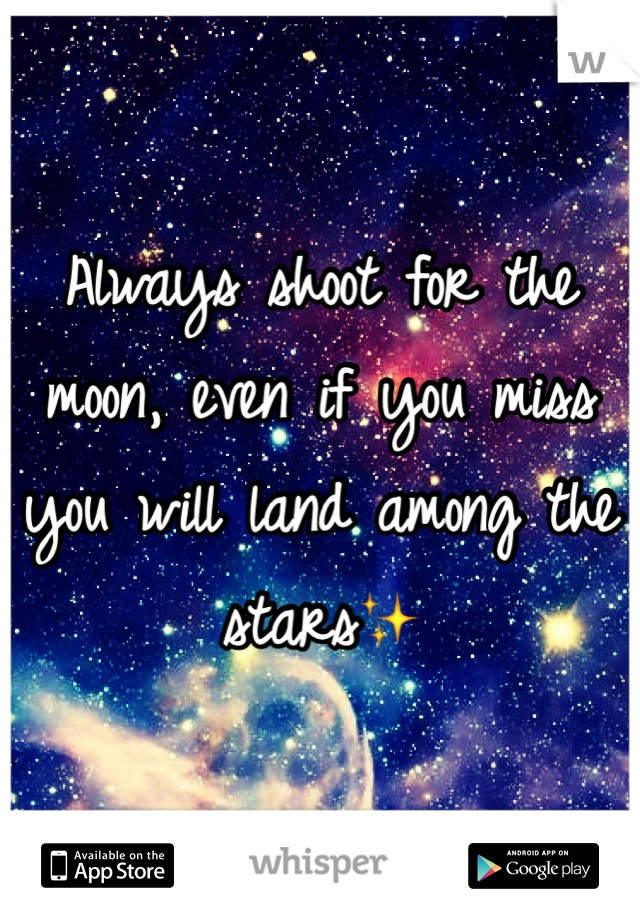 Always shoot for the moon, even if you miss you will land among the stars✨