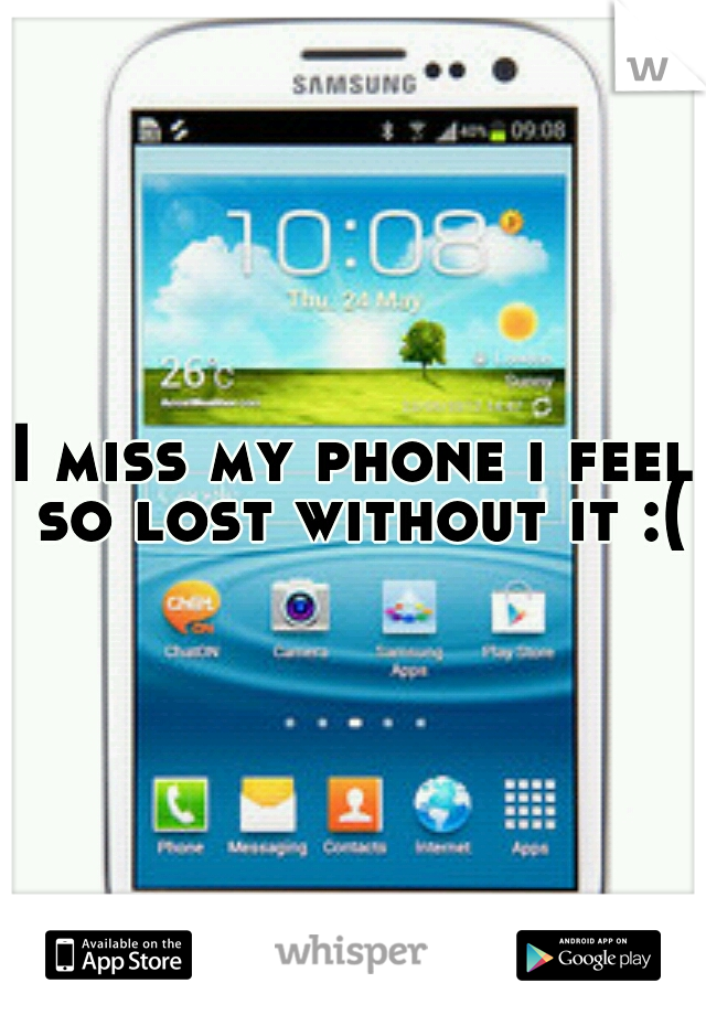 I miss my phone i feel so lost without it :(