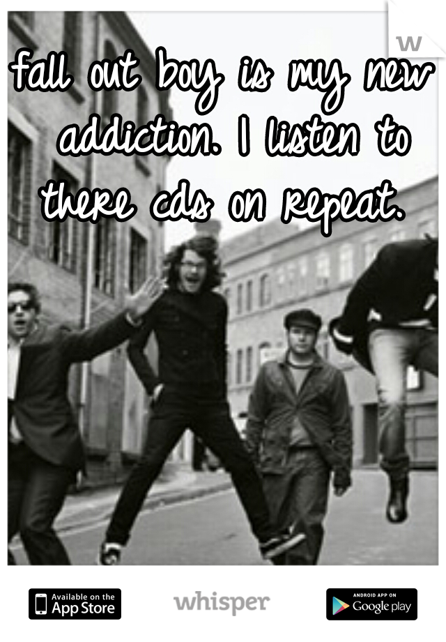 fall out boy is my new addiction. I listen to there cds on repeat.