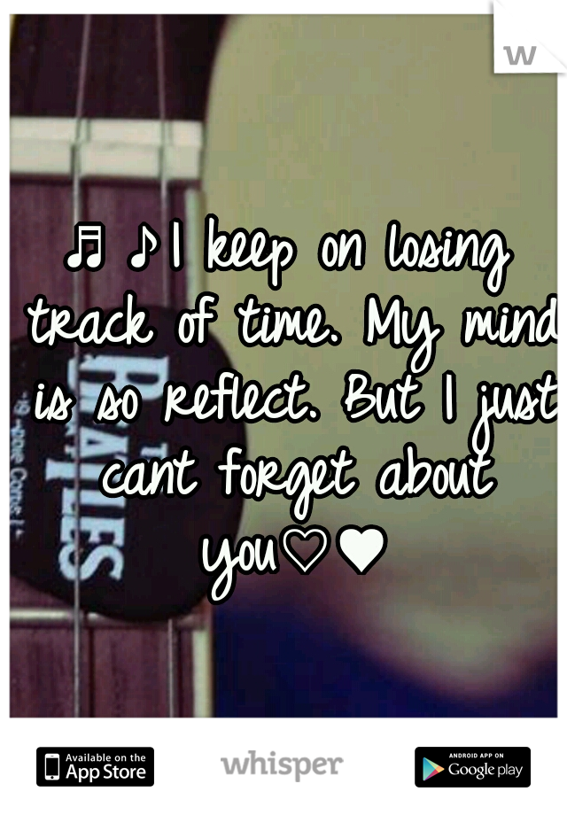 ♬♪I keep on losing track of time. My mind is so reflect. But I just cant forget about you♡♥