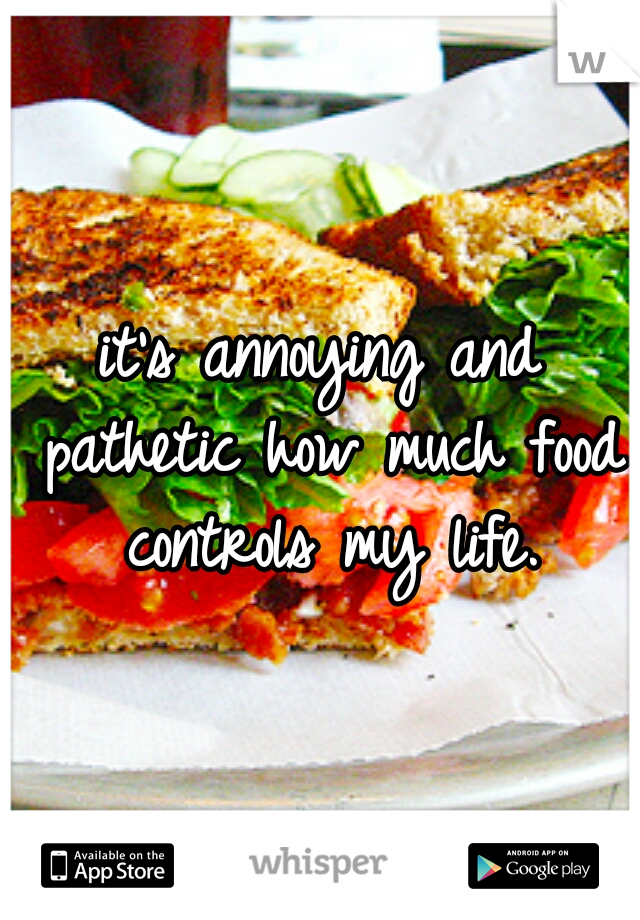 it's annoying and pathetic how much food controls my life.
