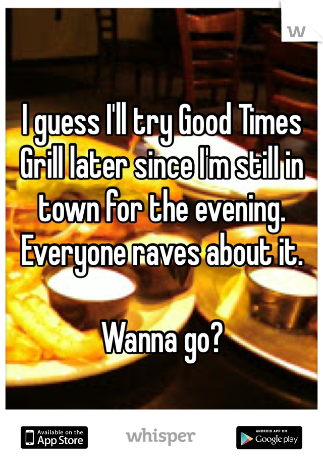 I guess I'll try Good Times Grill later since I'm still in town for the evening. Everyone raves about it.  Wanna go?