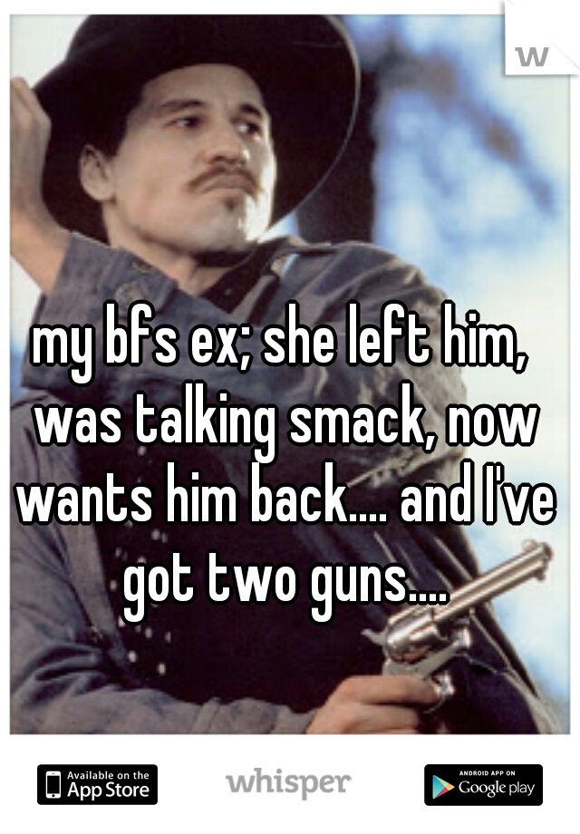 my bfs ex; she left him, was talking smack, now wants him back.... and I've got two guns....