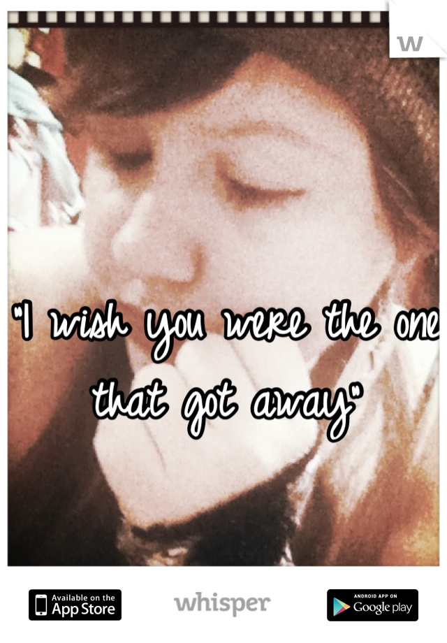 """""""I wish you were the one that got away"""""""