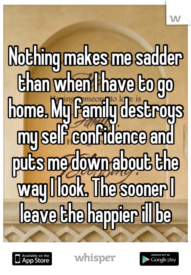 Nothing makes me sadder than when I have to go home. My family destroys my self confidence and puts me down about the way I look. The sooner I leave the happier ill be