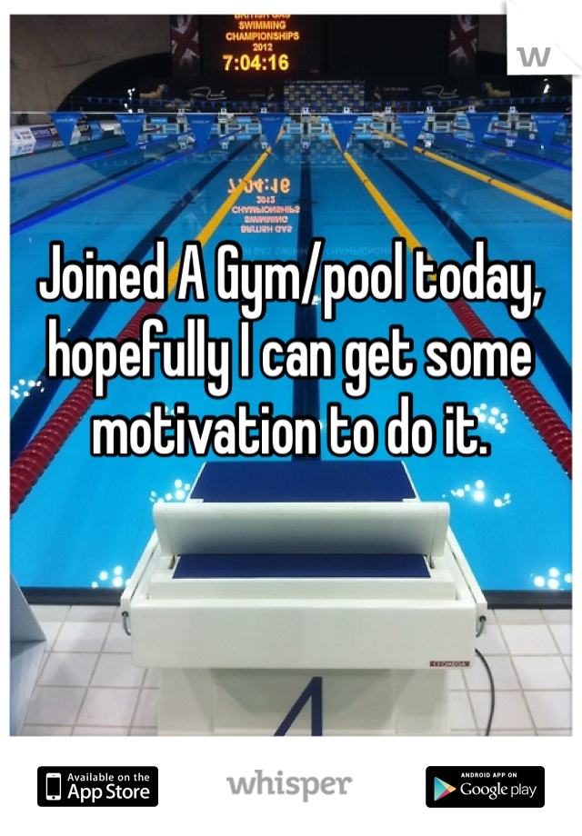 Joined A Gym/pool today, hopefully I can get some motivation to do it.