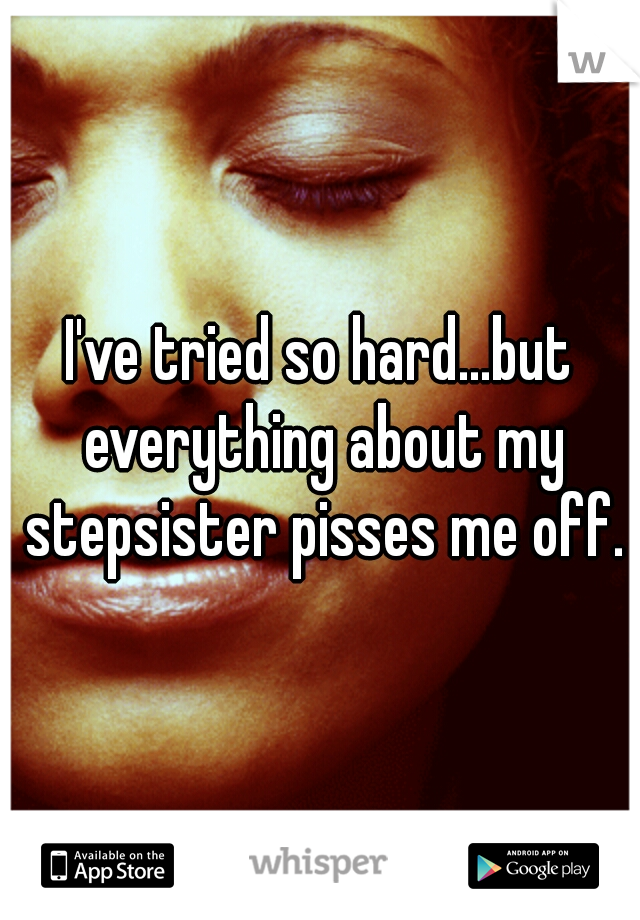 I've tried so hard...but everything about my stepsister pisses me off.