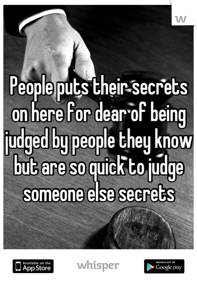 People puts their secrets on here for dear of being judged by people they know but are so quick to judge someone else secrets