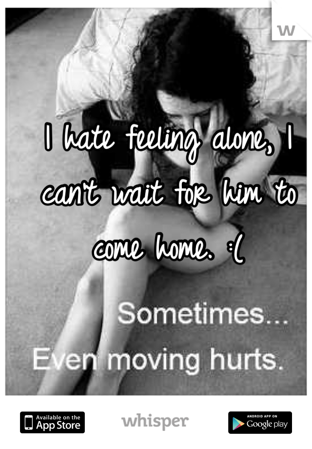 I hate feeling alone, I can't wait for him to come home. :(