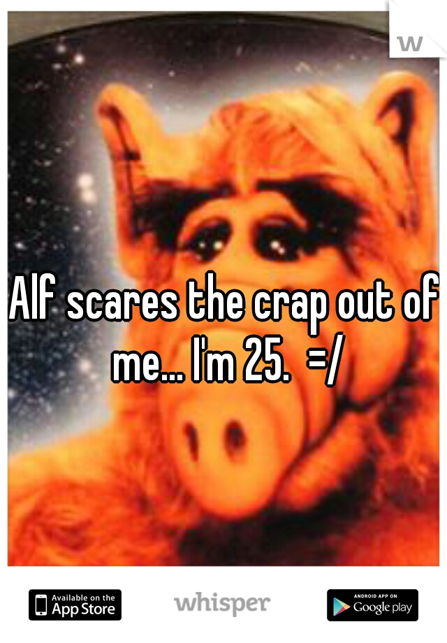 Alf scares the crap out of me... I'm 25.  =/