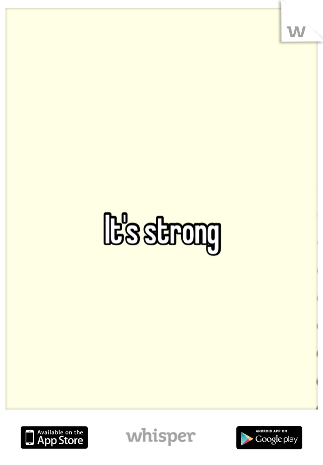 It's strong