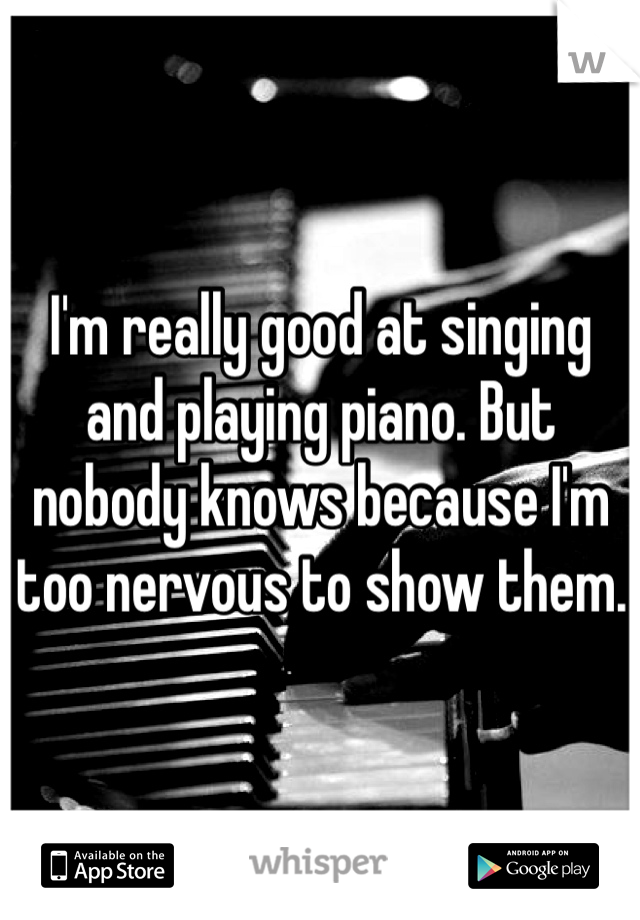 I'm really good at singing and playing piano. But nobody knows because I'm too nervous to show them.