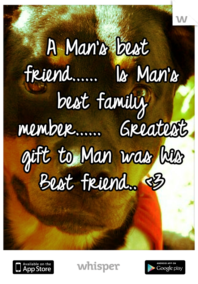 A Man's best friend......  Is Man's best family member......  Greatest gift to Man was his Best friend.. <3