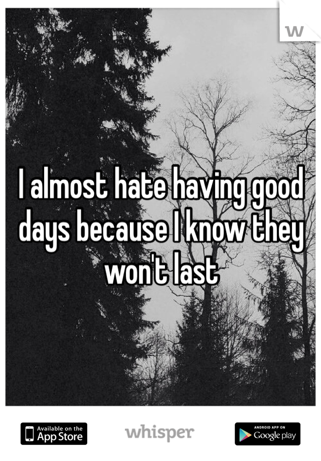 I almost hate having good days because I know they won't last