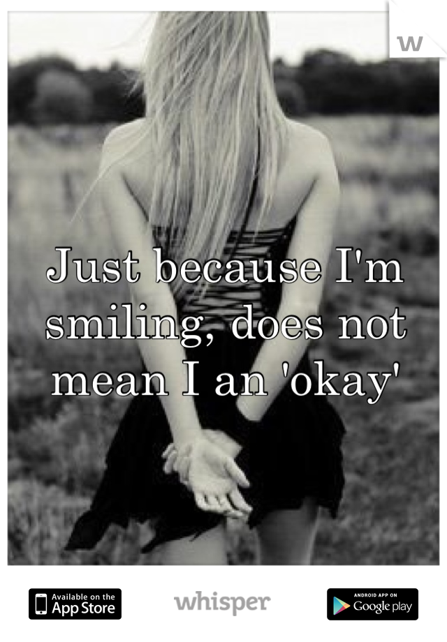 Just because I'm smiling, does not mean I an 'okay'