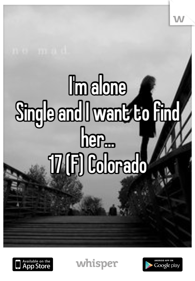 I'm alone Single and I want to find her…  17 (F) Colorado