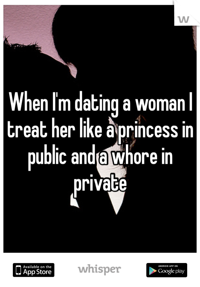 When I'm dating a woman I treat her like a princess in public and a whore in private