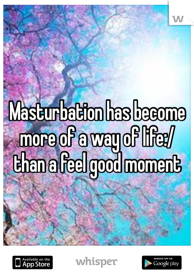 Masturbation has become more of a way of life:/ than a feel good moment