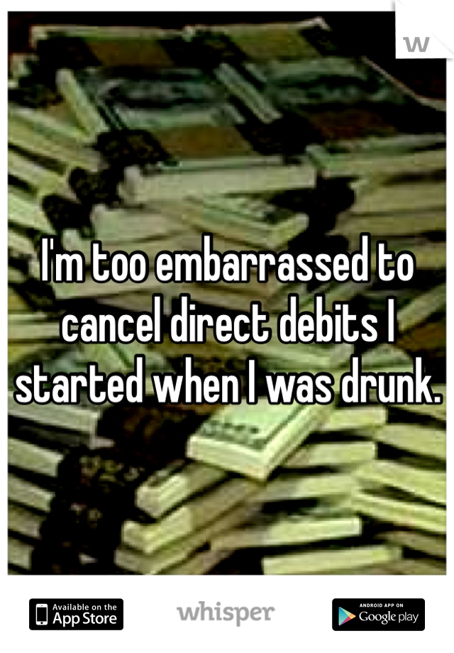 I'm too embarrassed to cancel direct debits I started when I was drunk.