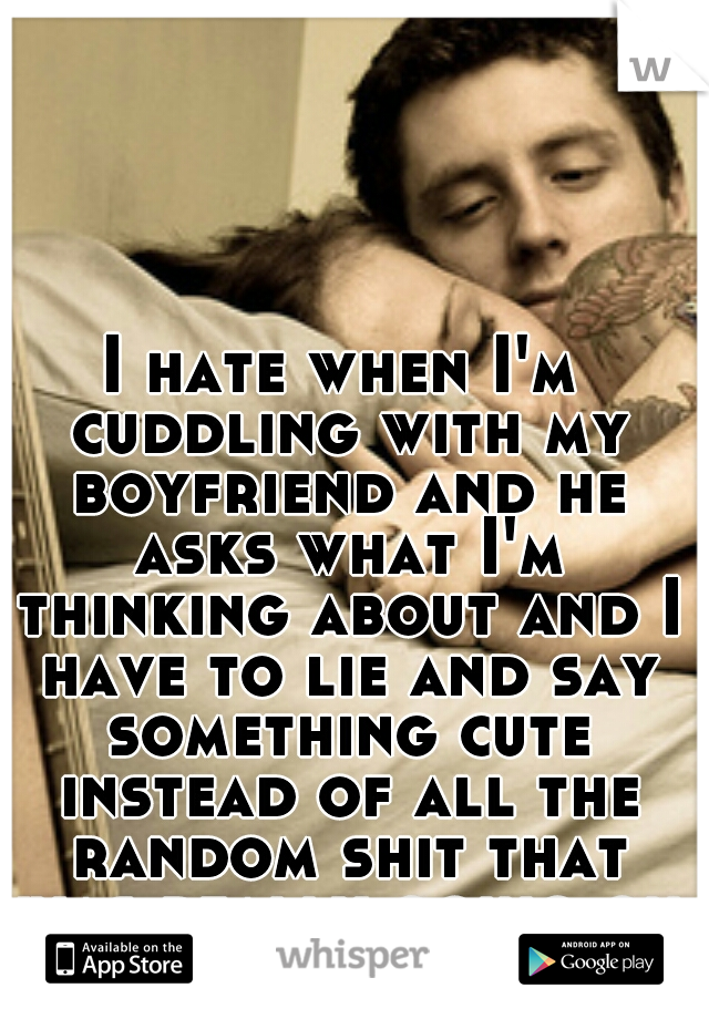 I hate when I'm cuddling with my boyfriend and he asks what I'm thinking about and I have to lie and say something cute instead of all the random shit that was really going on up there.