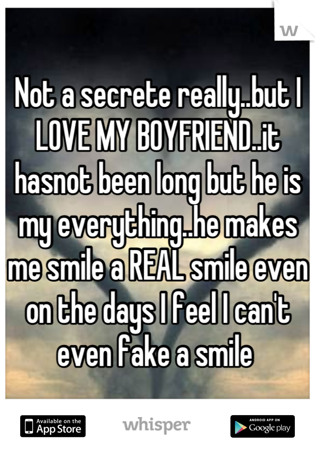 Not a secrete really..but I LOVE MY BOYFRIEND..it hasnot been long but he is my everything..he makes me smile a REAL smile even on the days I feel I can't even fake a smile