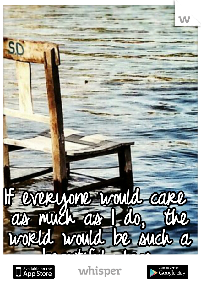 If everyone would care as much as I do,  the world would be such a beautiful place.