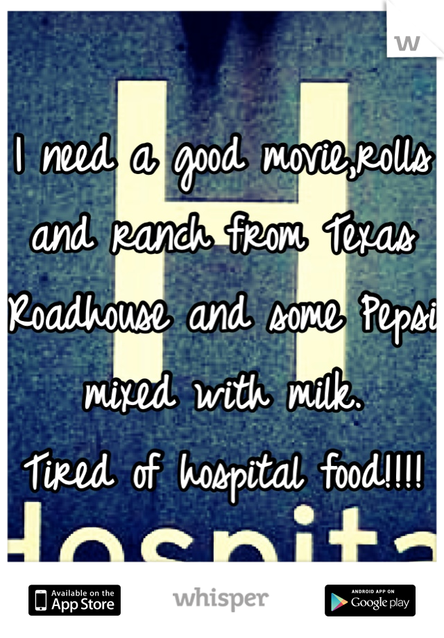 I need a good movie,rolls and ranch from Texas Roadhouse and some Pepsi mixed with milk. Tired of hospital food!!!!