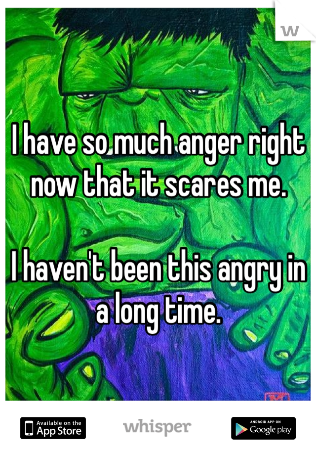 I have so much anger right now that it scares me.  I haven't been this angry in a long time.