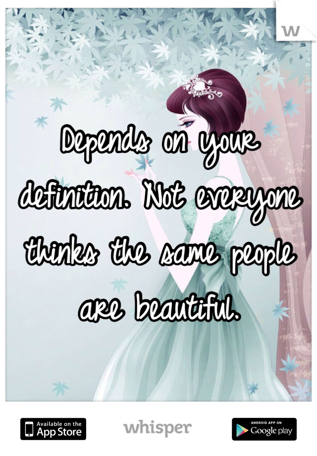 Depends on your definition. Not everyone thinks the same people are beautiful.