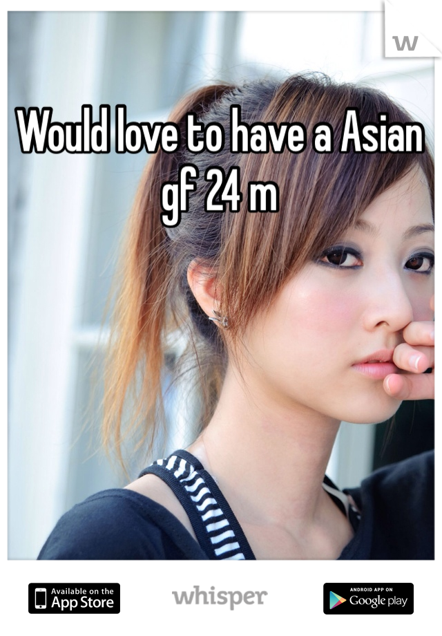 Would love to have a Asian gf 24 m