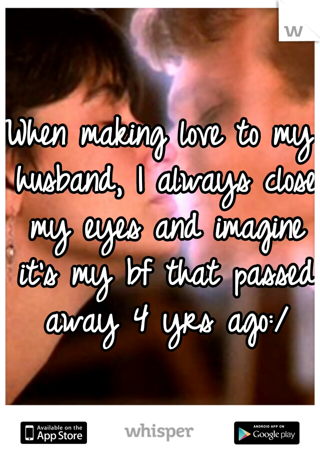 When making love to my husband, I always close my eyes and imagine it's my bf that passed away 4 yrs ago:/
