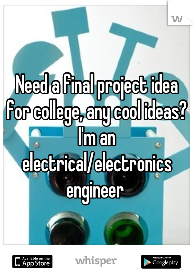 Need a final project idea for college, any cool ideas? I'm an electrical/electronics engineer