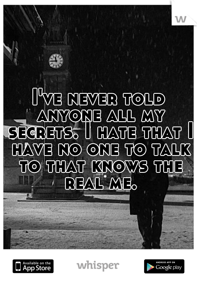 I've never told anyone all my secrets. I hate that I have no one to talk to that knows the real me.