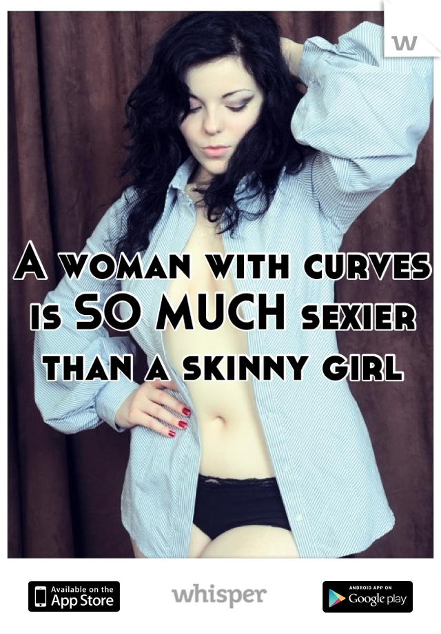 A woman with curves is SO MUCH sexier than a skinny girl