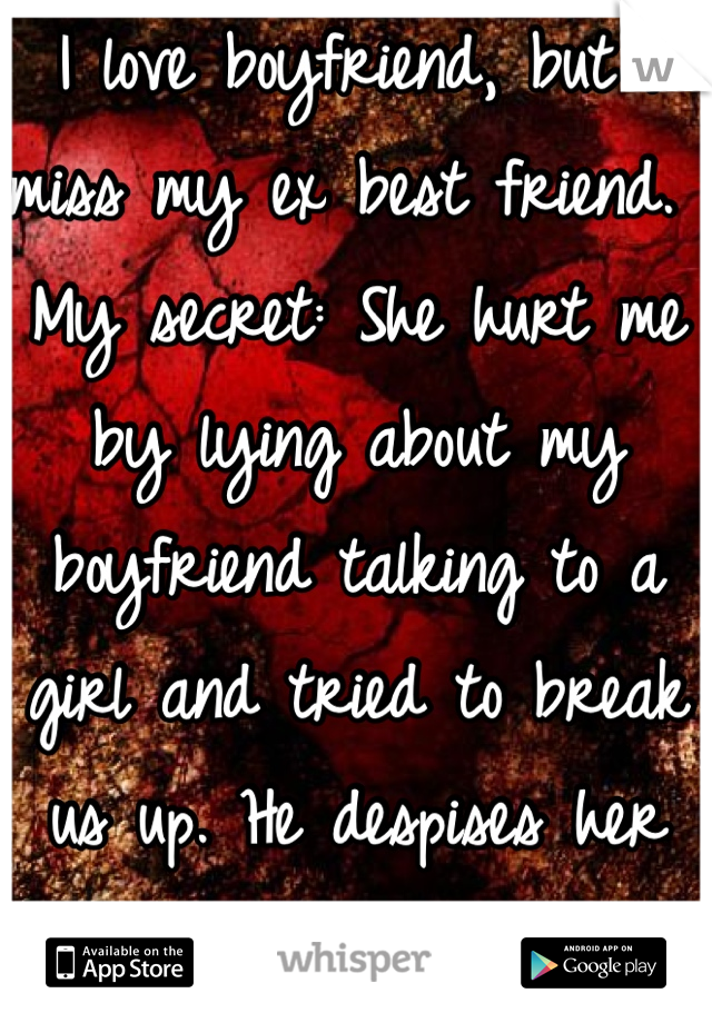 I love boyfriend, but I miss my ex best friend.  My secret: She hurt me by lying about my boyfriend talking to a girl and tried to break us up. He despises her also.