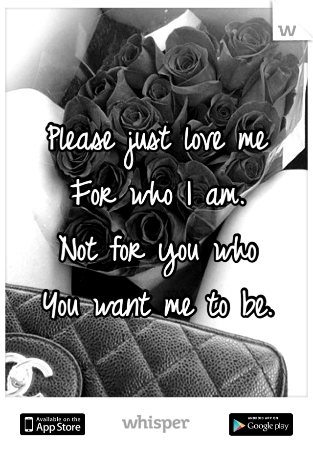 Please just love me  For who I am.  Not for you who You want me to be.