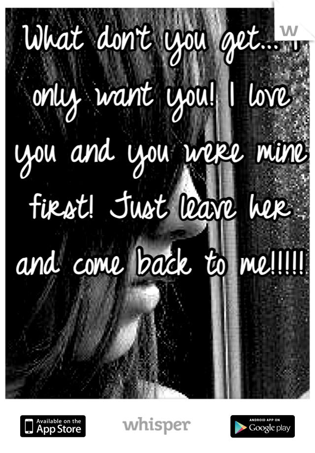 What don't you get... I only want you! I love you and you were mine first! Just leave her and come back to me!!!!!