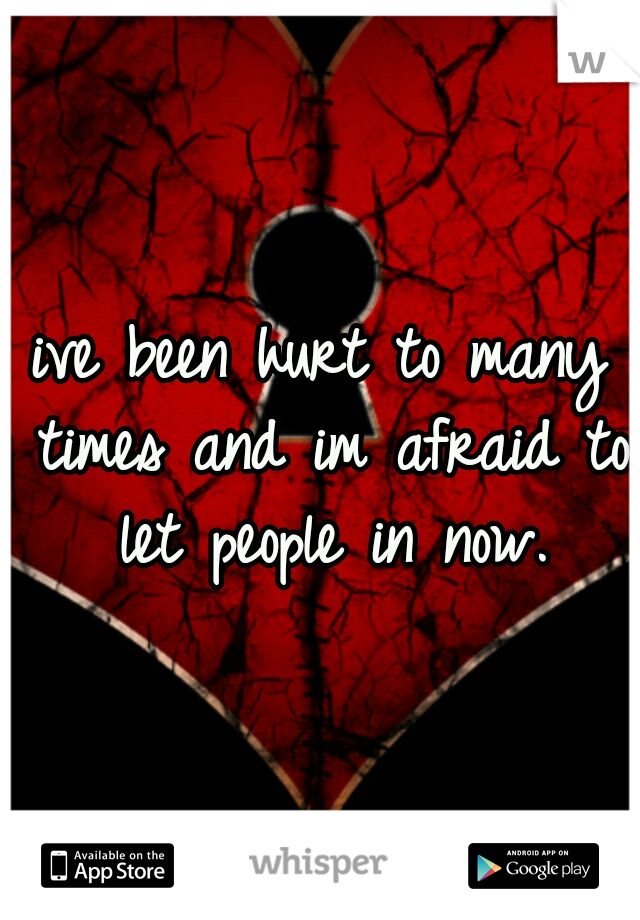 ive been hurt to many times and im afraid to let people in now.