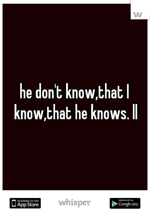 he don't know,that I know,that he knows. ll