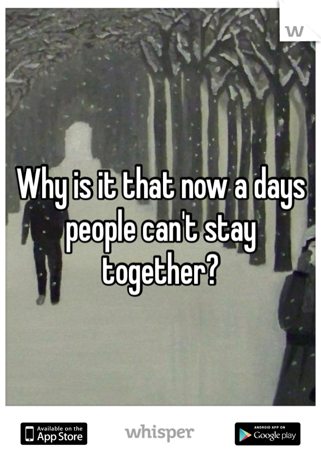 Why is it that now a days people can't stay together?