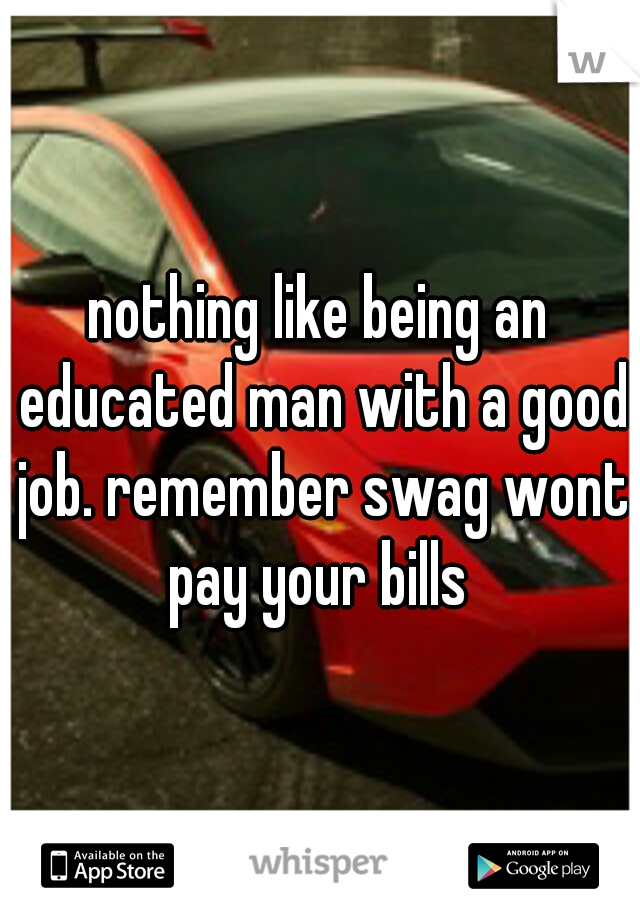 nothing like being an educated man with a good job. remember swag wont pay your bills