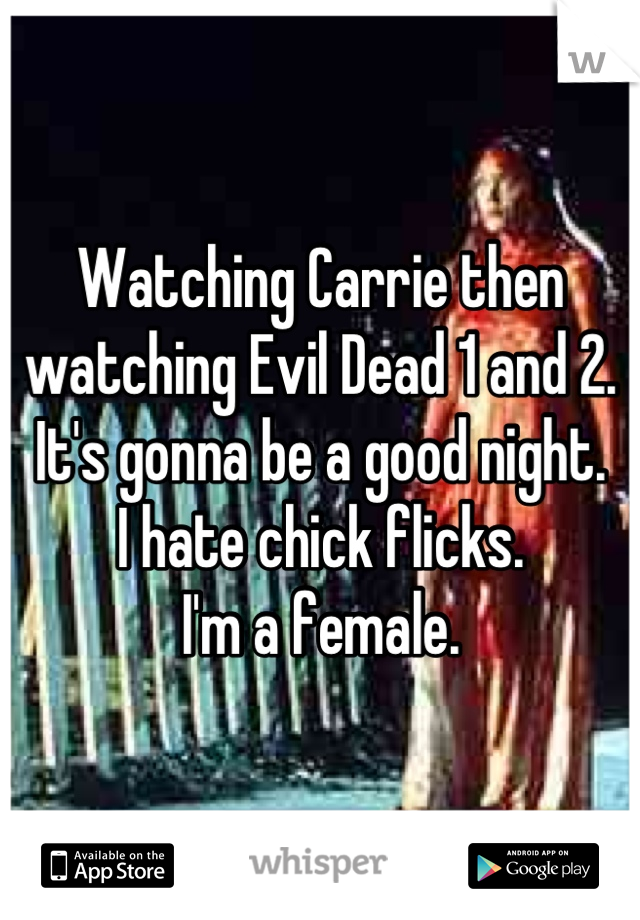 Watching Carrie then watching Evil Dead 1 and 2. It's gonna be a good night. I hate chick flicks. I'm a female.