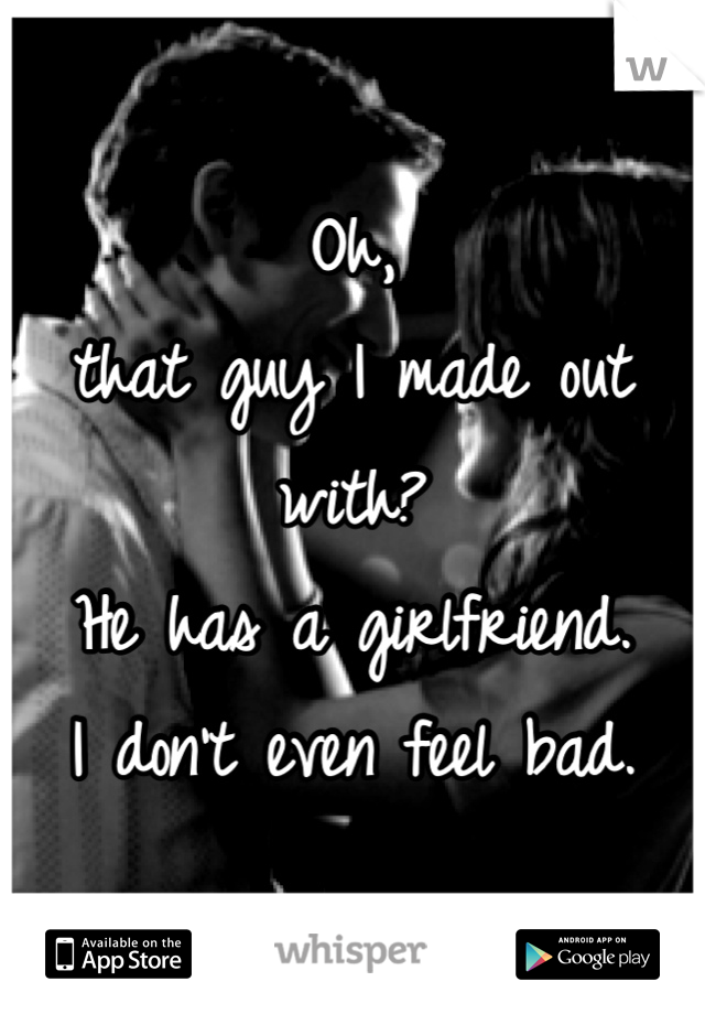Oh,  that guy I made out with? He has a girlfriend.  I don't even feel bad.
