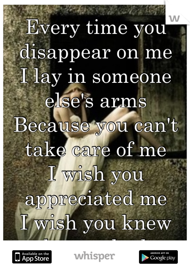 Every time you disappear on me  I lay in someone else's arms  Because you can't take care of me  I wish you appreciated me  I wish you knew what we had...
