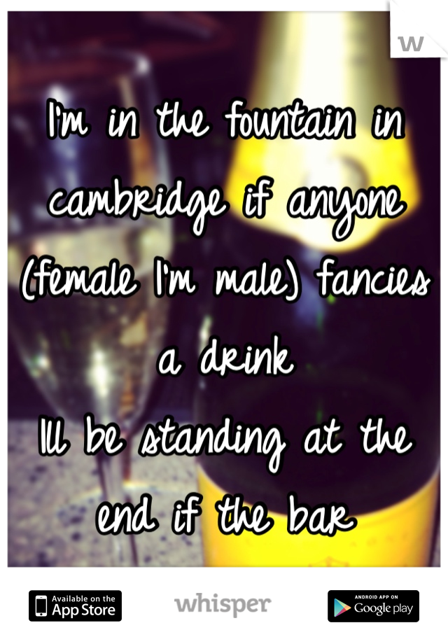 I'm in the fountain in cambridge if anyone (female I'm male) fancies a drink  Ill be standing at the end if the bar