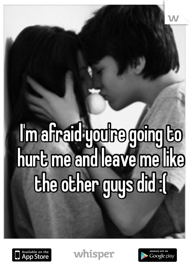 I'm afraid you're going to hurt me and leave me like the other guys did :(