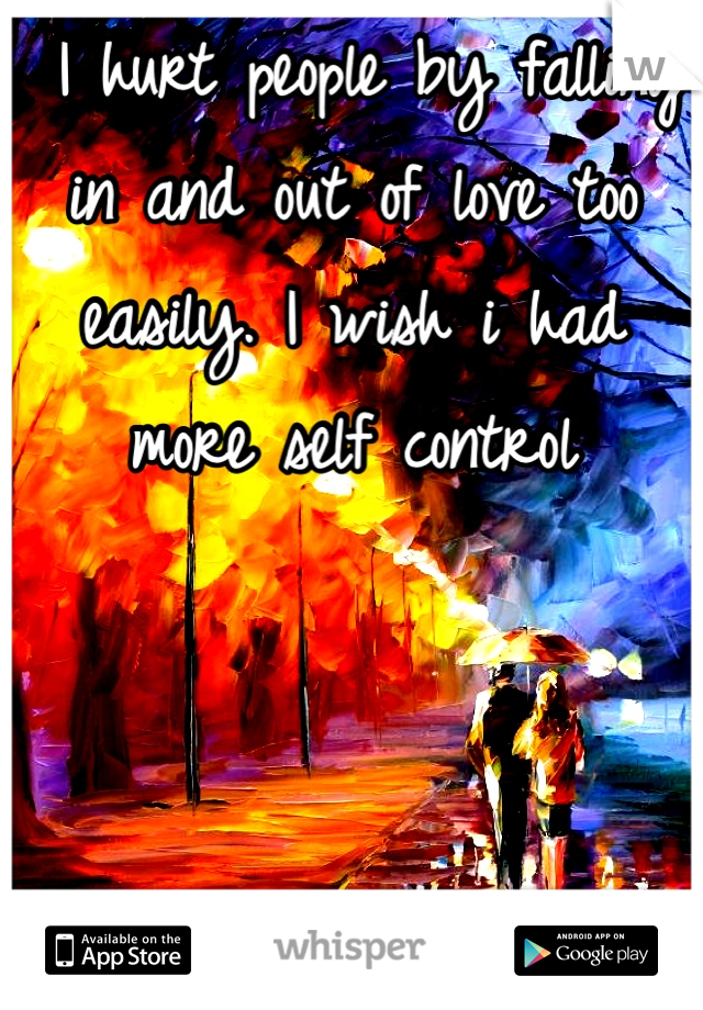 I hurt people by falling in and out of love too easily. I wish i had more self control